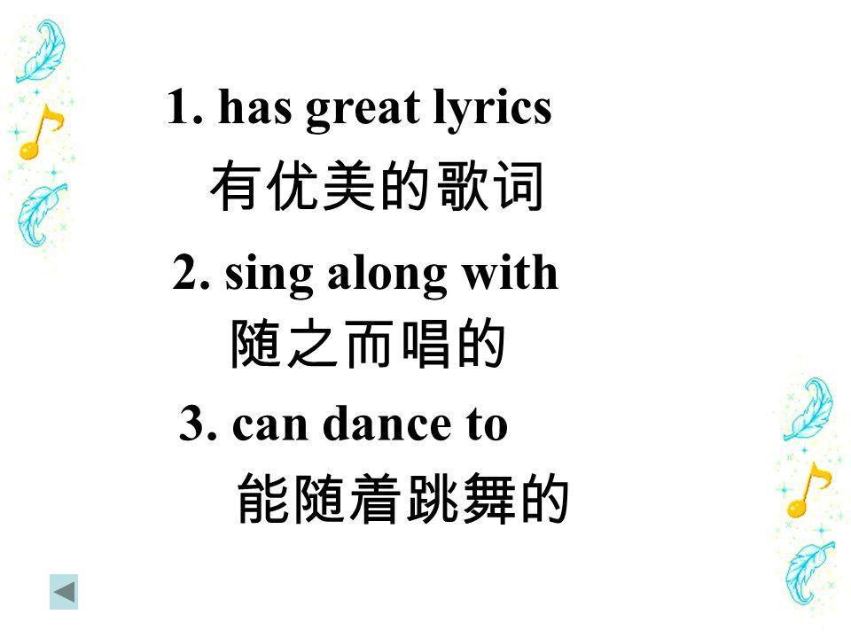 1. has great lyrics 有优美的歌词 2. sing along with 随之而唱的