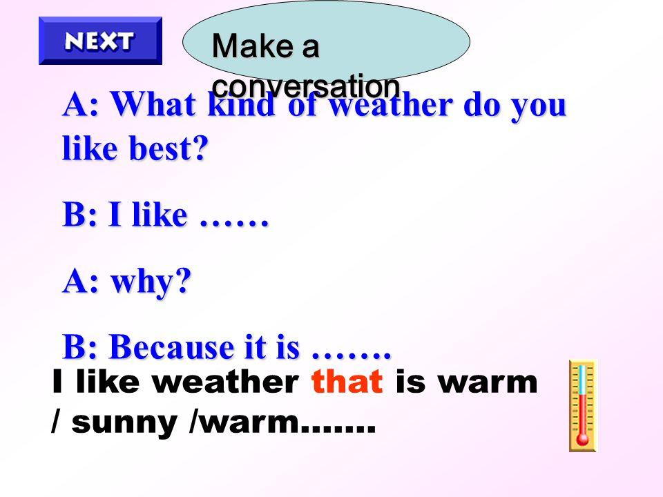 A: What kind of weather do you like best.B: I like …… A: why.