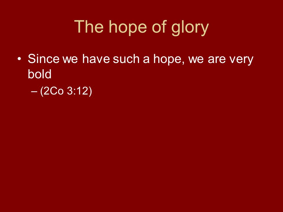 The hope of glory Since we have such a hope, we are very bold –(2Co 3:12)