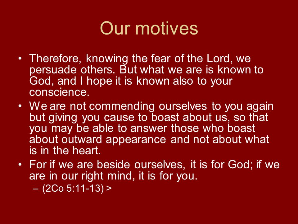 Our motives Therefore, knowing the fear of the Lord, we persuade others.