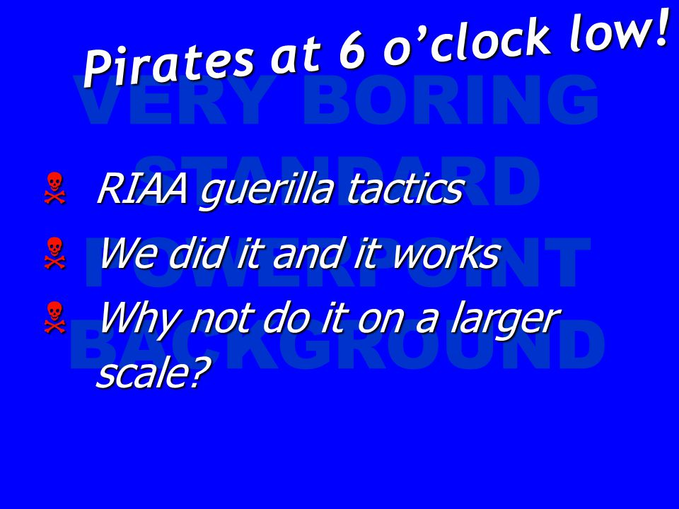 VERY BORING STANDARD POWERPOINT BACKGROUND  RIAA guerilla tactics  We did it and it works  Why not do it on a larger scale? Pirates at 6 o'clock lo