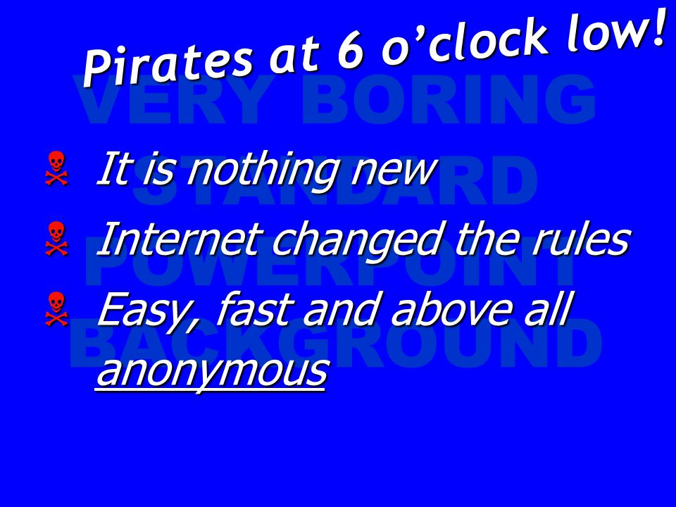 VERY BORING STANDARD POWERPOINT BACKGROUND  It is nothing new  Internet changed the rules  Easy, fast and above all anonymous Pirates at 6 o'clock