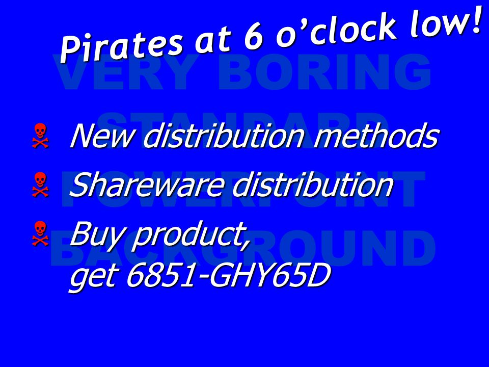 VERY BORING STANDARD POWERPOINT BACKGROUND  New distribution methods  Shareware distribution  Buy product, get 6851-GHY65D Pirates at 6 o'clock low