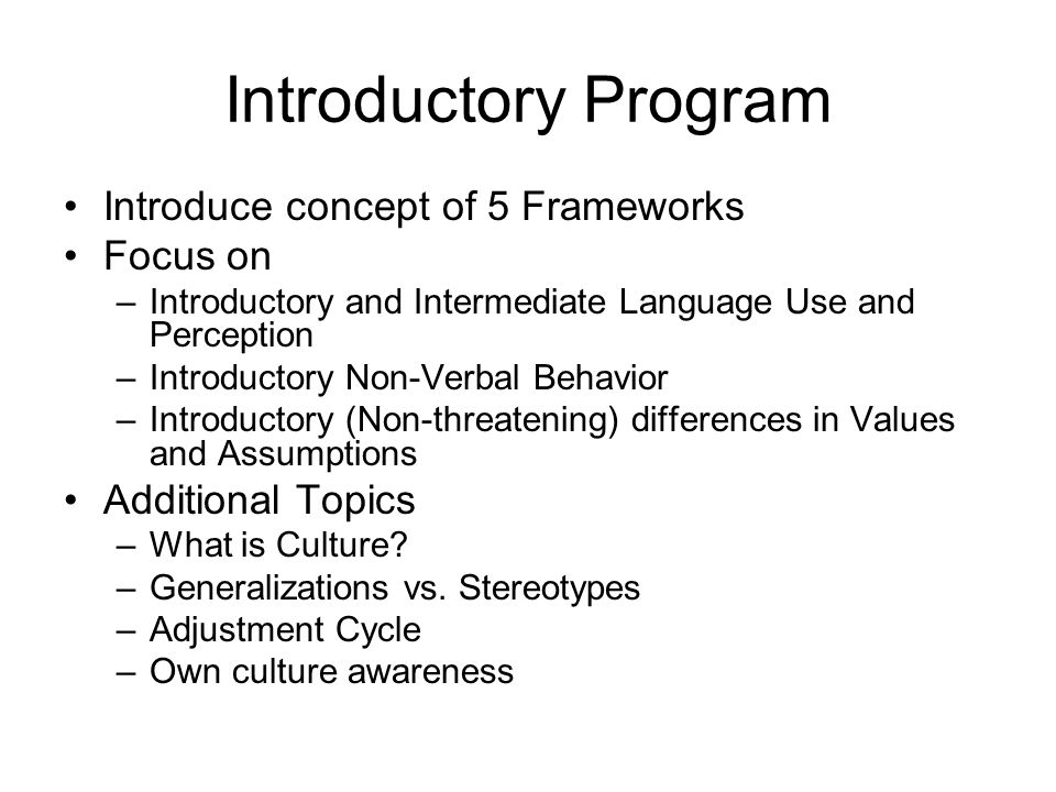 Second Stage Program Review 5 Frameworks Focus on: –Advanced Language Use and Perception –Intermediate and Advanced Non-Verbal Behavior –Introductory and Intermediate Communication Style Additional Topics: –Roles in Society, in the Family (review non- threatening Values & Assumptions)