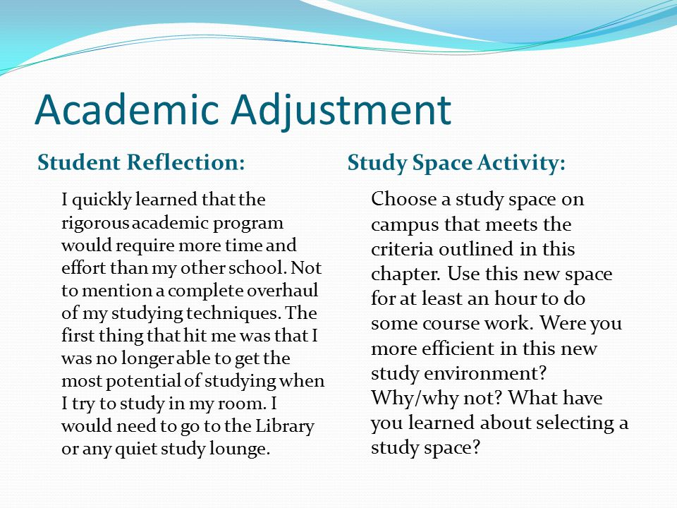 Academic Adjustment Student Reflection: Study Space Activity: I quickly learned that the rigorous academic program would require more time and effort than my other school.