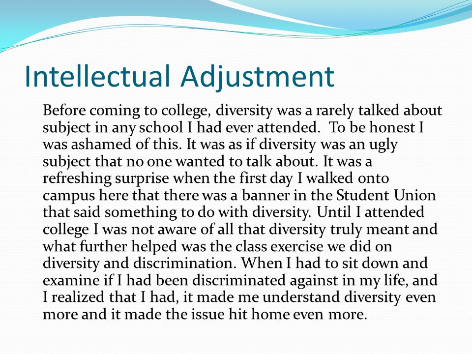 Intellectual Adjustment Before coming to college, diversity was a rarely talked about subject in any school I had ever attended.