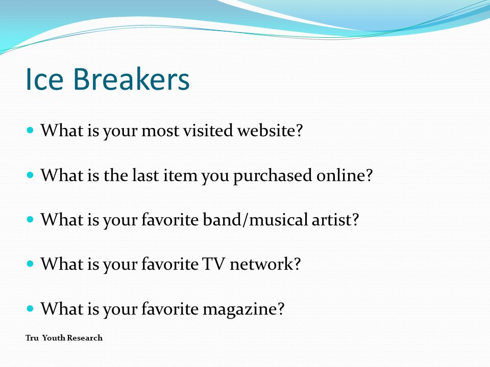 Ice Breakers What is your most visited website. What is the last item you purchased online.