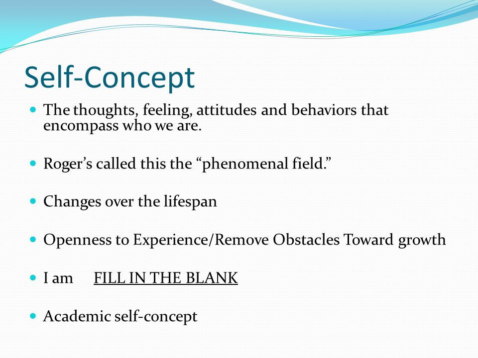 Self-Concept The thoughts, feeling, attitudes and behaviors that encompass who we are.