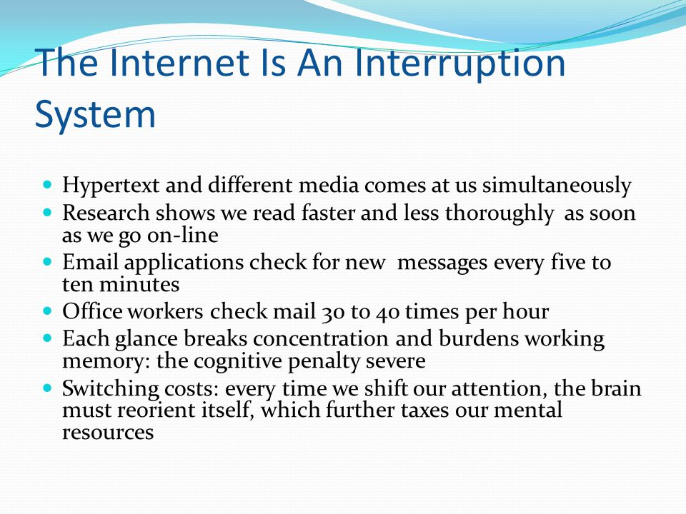 The Internet Is An Interruption System Hypertext and different media comes at us simultaneously Research shows we read faster and less thoroughly as soon as we go on-line Email applications check for new messages every five to ten minutes Office workers check mail 30 to 4o times per hour Each glance breaks concentration and burdens working memory: the cognitive penalty severe Switching costs: every time we shift our attention, the brain must reorient itself, which further taxes our mental resources