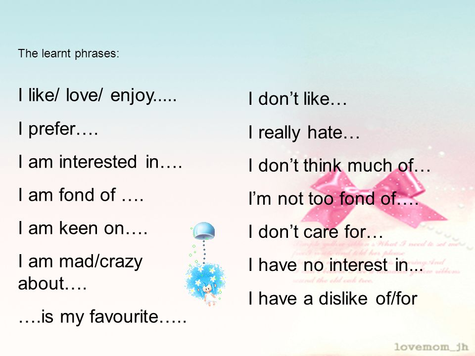 I like/ love/ enjoy..... I prefer…. I am interested in….