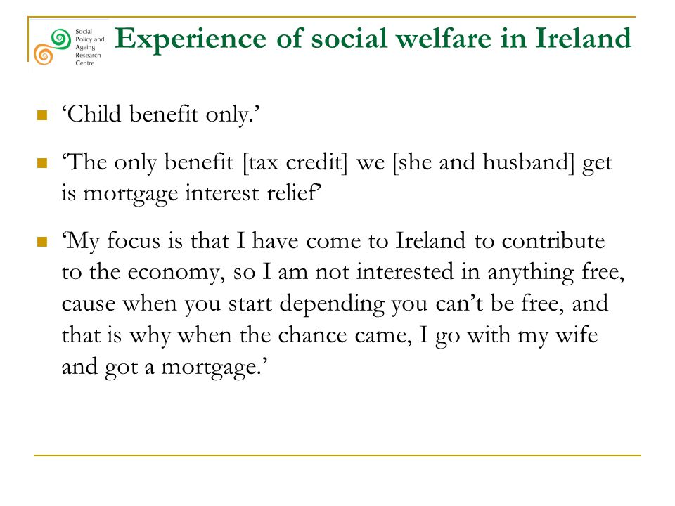 Experience of social welfare in Ireland 'Child benefit only.' 'The only benefit [tax credit] we [she and husband] get is mortgage interest relief' 'My