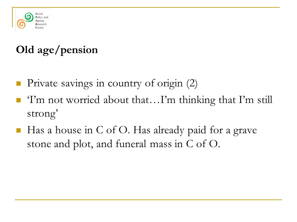 Old age/pension Private savings in country of origin (2) 'I'm not worried about that…I'm thinking that I'm still strong' Has a house in C of O. Has al