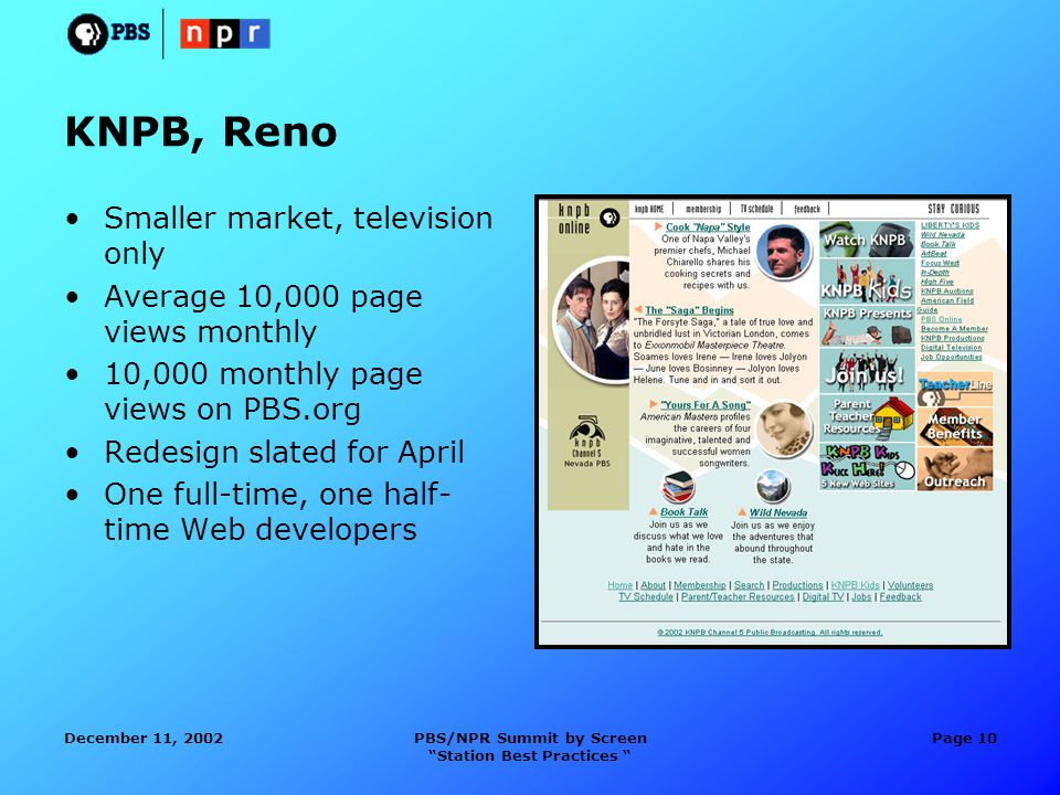 December 11, 2002PBS/NPR Summit by Screen Station Best Practices Page 10 KNPB, Reno Smaller market, television only Average 10,000 page views monthly 10,000 monthly page views on PBS.org Redesign slated for April One full-time, one half- time Web developers