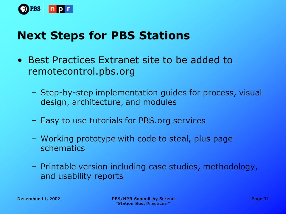 December 11, 2002PBS/NPR Summit by Screen Station Best Practices Page 31 Next Steps for PBS Stations Best Practices Extranet site to be added to remotecontrol.pbs.org –Step-by-step implementation guides for process, visual design, architecture, and modules –Easy to use tutorials for PBS.org services –Working prototype with code to steal, plus page schematics –Printable version including case studies, methodology, and usability reports