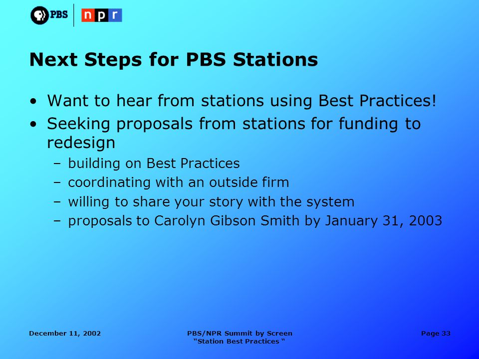 December 11, 2002PBS/NPR Summit by Screen Station Best Practices Page 33 Next Steps for PBS Stations Want to hear from stations using Best Practices.