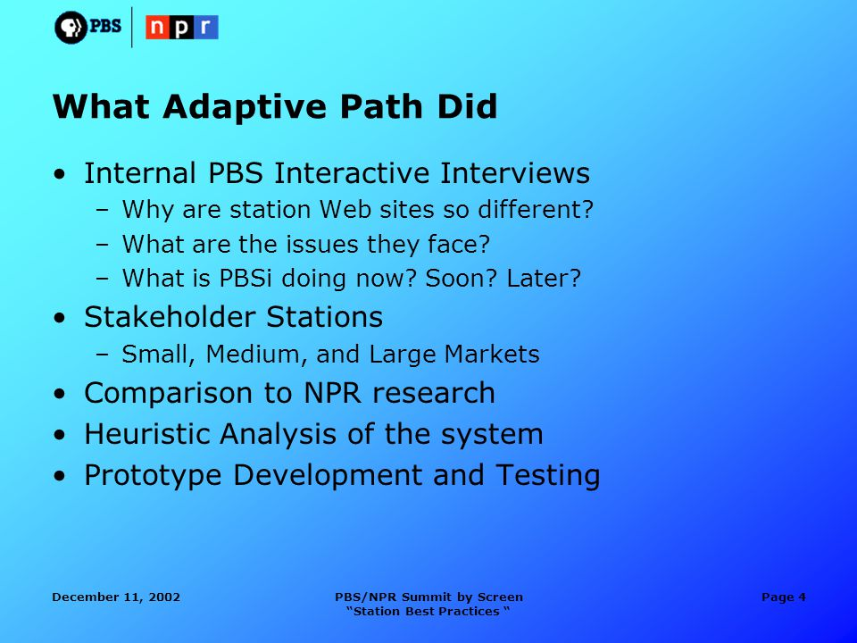 December 11, 2002PBS/NPR Summit by Screen Station Best Practices Page 4 What Adaptive Path Did Internal PBS Interactive Interviews –Why are station Web sites so different.