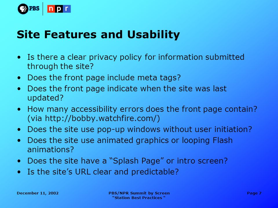 December 11, 2002PBS/NPR Summit by Screen Station Best Practices Page 7 Site Features and Usability Is there a clear privacy policy for information submitted through the site.