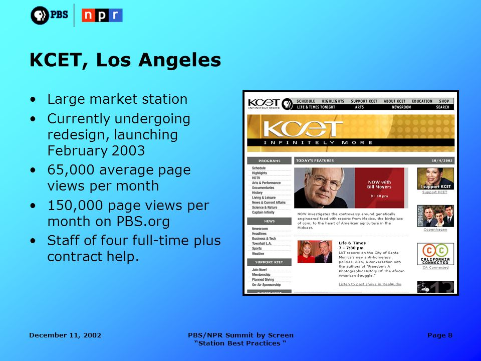 December 11, 2002PBS/NPR Summit by Screen Station Best Practices Page 8 KCET, Los Angeles Large market station Currently undergoing redesign, launching February 2003 65,000 average page views per month 150,000 page views per month on PBS.org Staff of four full-time plus contract help.