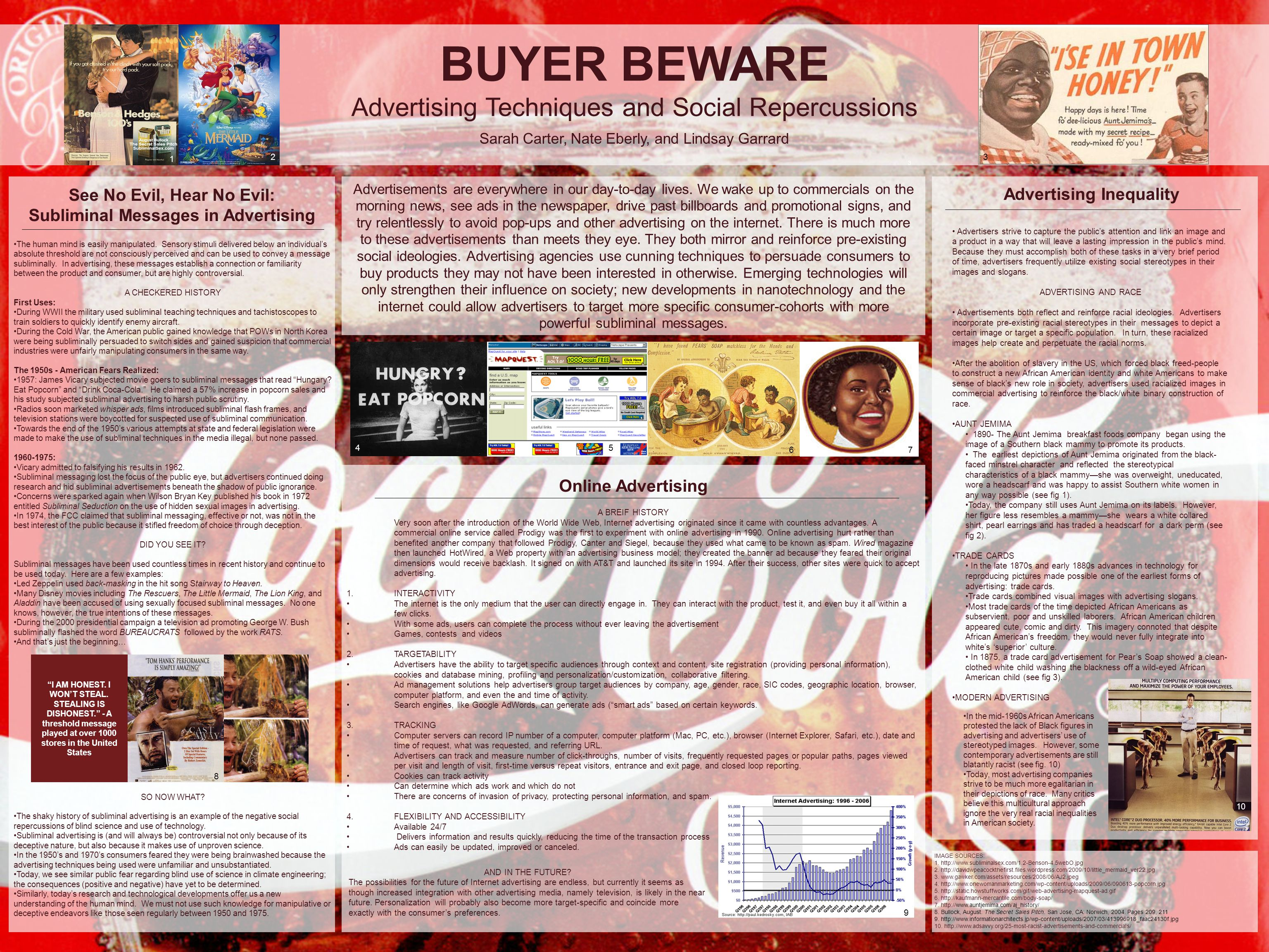 BUYER BEWARE Advertising Techniques and Social Repercussions Sarah Carter, Nate Eberly, and Lindsay Garrard A BREIF HISTORY Very soon after the introduction of the World Wide Web, Internet advertising originated since it came with countless advantages.