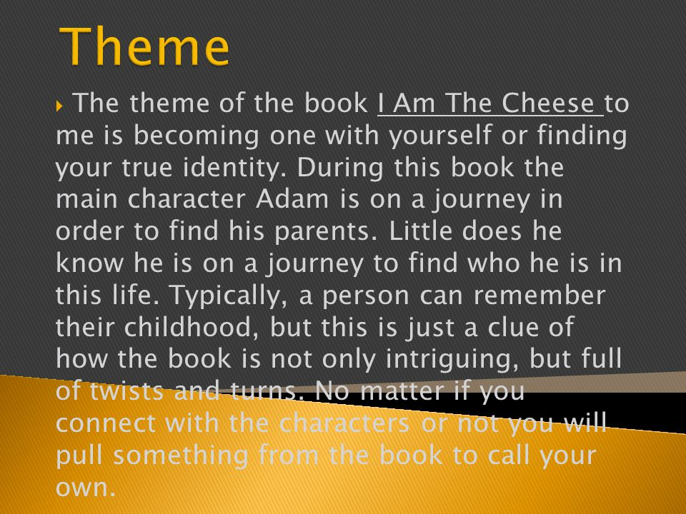  The theme of the book I Am The Cheese to me is becoming one with yourself or finding your true identity.
