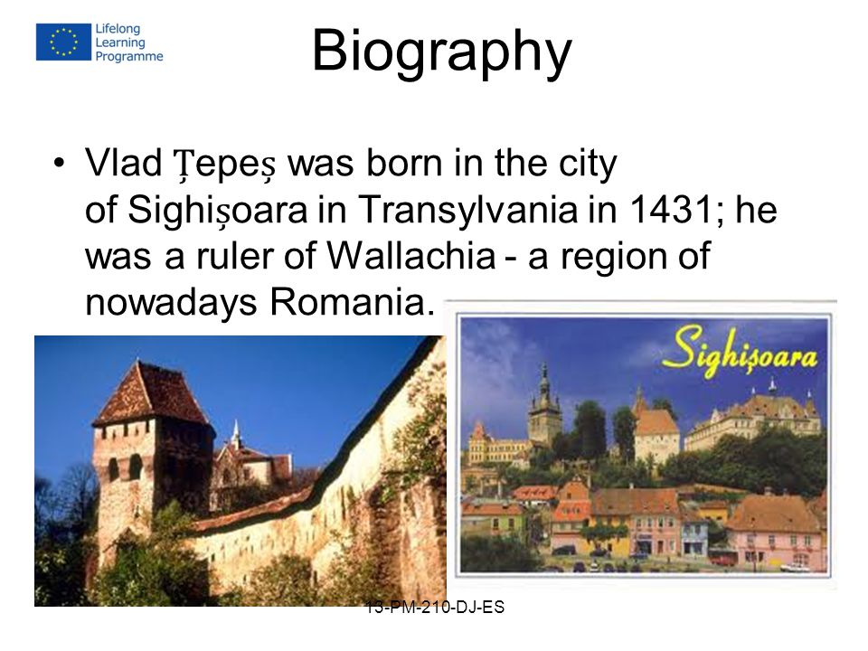Biography Vlad epe was born in the city of Sighioara in Transylvania in 1431; he was a ruler of Wallachia - a region of nowadays Romania..