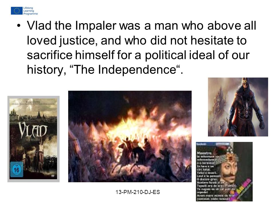 Vlad the Impaler was a man who above all loved justice, and who did not hesitate to sacrifice himself for a political ideal of our history, The Independence .
