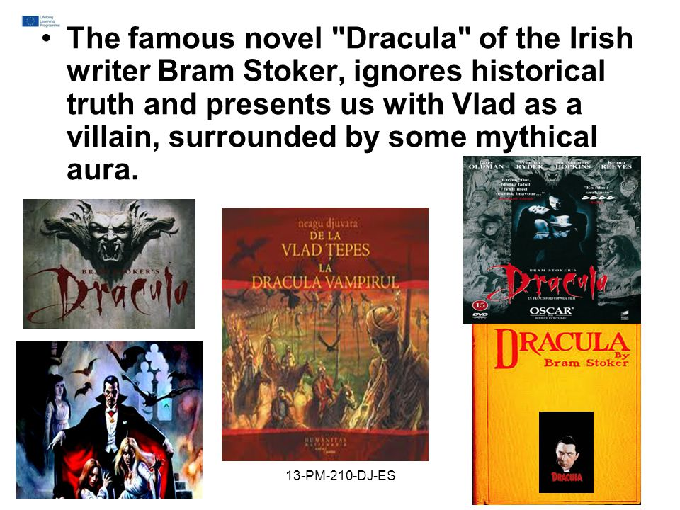 The famous novel Dracula of the Irish writer Bram Stoker, ignores historical truth and presents us with Vlad as a villain, surrounded by some mythical aura.