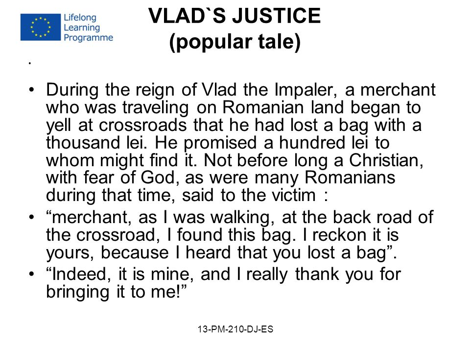 VLAD`S JUSTICE (popular tale) During the reign of Vlad the Impaler, a merchant who was traveling on Romanian land began to yell at crossroads that he had lost a bag with a thousand lei.