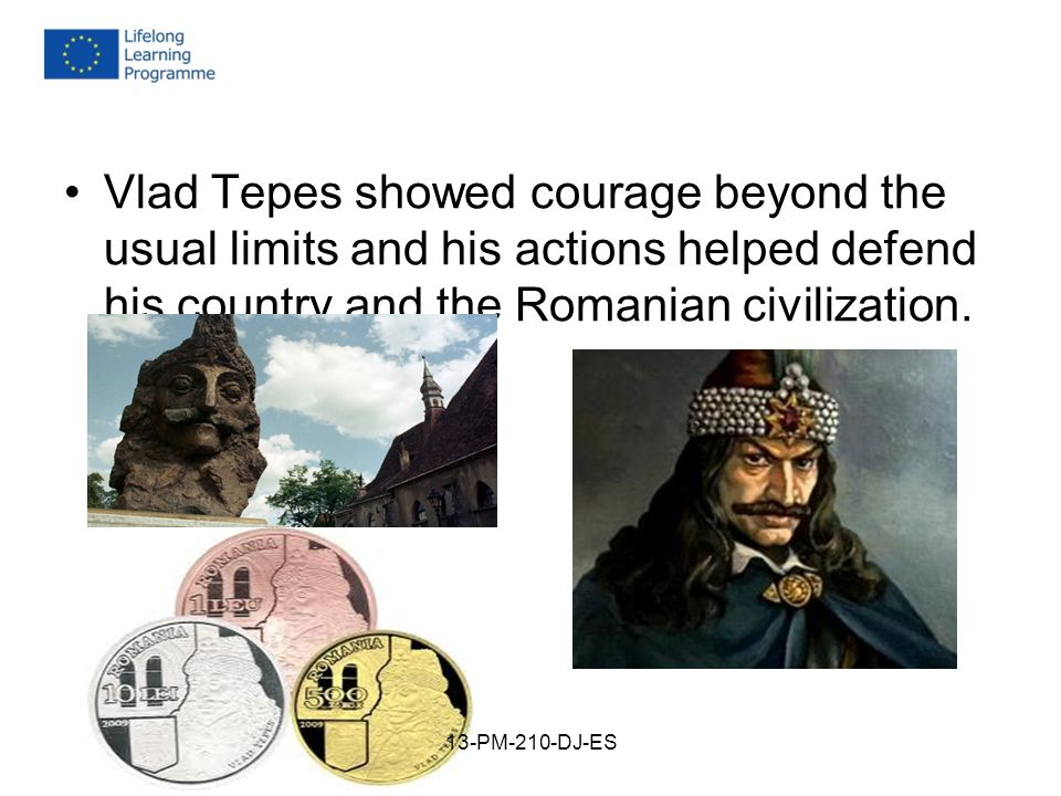 Vlad Tepes showed courage beyond the usual limits and his actions helped defend his country and the Romanian civilization.