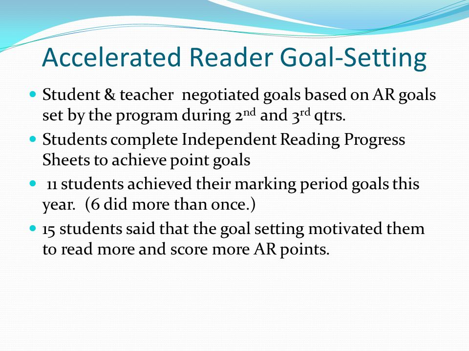 Accelerated Reader Goal-Setting Student & teacher negotiated goals based on AR goals set by the program during 2 nd and 3 rd qtrs.