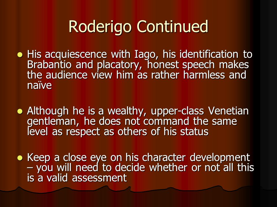 Iago's Character Opens the play with his discussion with Roderigo Opens the play with his discussion with Roderigo Shakespeare wants the audience to connect with Iago first so that our impression of him may be subverted Shakespeare wants the audience to connect with Iago first so that our impression of him may be subverted Indicates his importance and central role in the play Indicates his importance and central role in the play His first word 'Sblood = strong and violent expression – contrasts with Roderigo's mild opening of Tush His first word 'Sblood = strong and violent expression – contrasts with Roderigo's mild opening of Tush