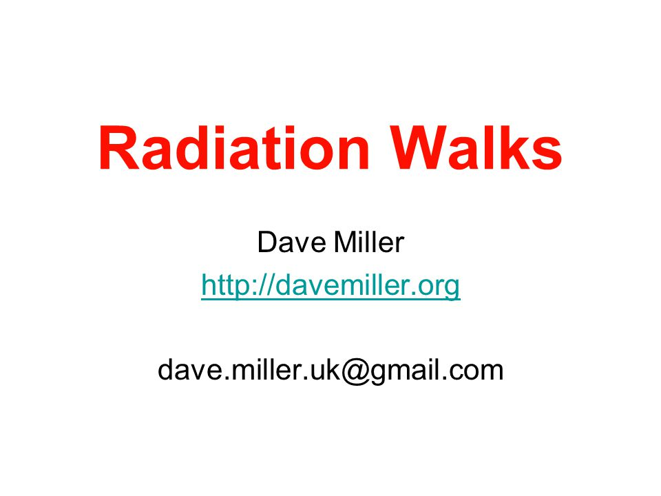 Radiation Walks Dave Miller http://davemiller.org dave.miller.uk@gmail.com