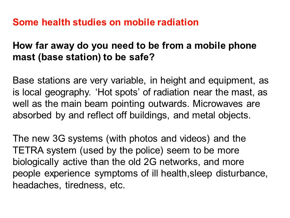 Some health studies on mobile radiation How far away do you need to be from a mobile phone mast (base station) to be safe? Base stations are very vari