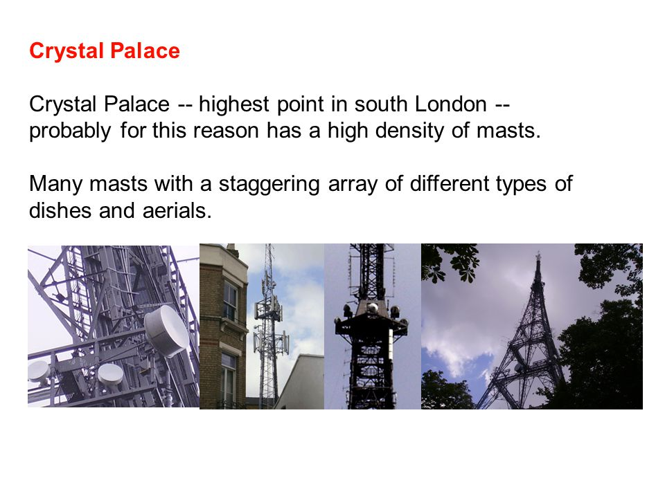 Crystal Palace Crystal Palace -- highest point in south London -- probably for this reason has a high density of masts. Many masts with a staggering a