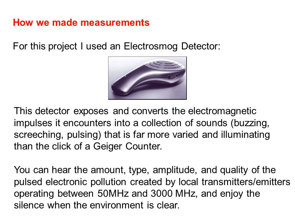 How we made measurements For this project I used an Electrosmog Detector: This detector exposes and converts the electromagnetic impulses it encounters into a collection of sounds (buzzing, screeching, pulsing) that is far more varied and illuminating than the click of a Geiger Counter.
