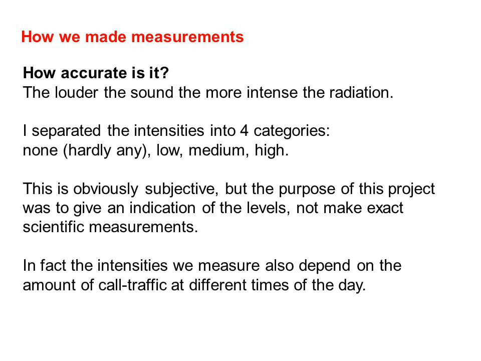 How we made measurements How accurate is it? The louder the sound the more intense the radiation. I separated the intensities into 4 categories: none