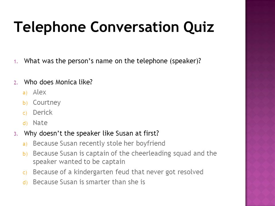 Telephone Conversation Quiz 1. What was the person's name on the telephone (speaker)? 2. Who does Monica like? a) Alex b) Courtney c) Derick d) Nate 3