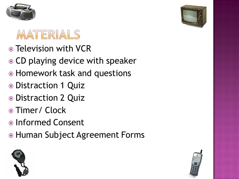 Television with VCR  CD playing device with speaker  Homework task and questions  Distraction 1 Quiz  Distraction 2 Quiz  Timer/ Clock  Informed Consent  Human Subject Agreement Forms