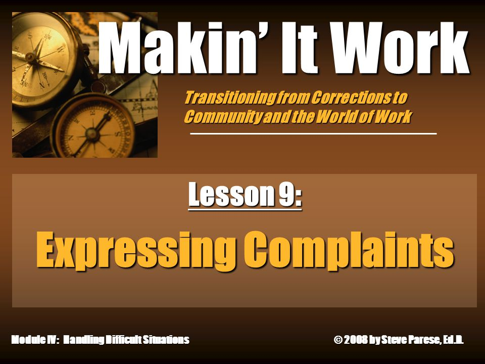 4/29/2015 Makin' It Work Lesson 9: Expressing Complaints Module IV: Handling Difficult Situations © 2008 by Steve Parese, Ed.D.
