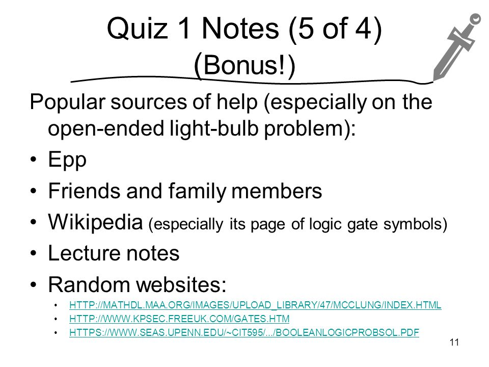Quiz 1 Notes (5 of 4) ( Bonus!) Popular sources of help (especially on the open-ended light-bulb problem): Epp Friends and family members Wikipedia (especially its page of logic gate symbols) Lecture notes Random websites: HTTP://MATHDL.MAA.ORG/IMAGES/UPLOAD_LIBRARY/47/MCCLUNG/INDEX.HTML HTTP://WWW.KPSEC.FREEUK.COM/GATES.HTM HTTPS://WWW.SEAS.UPENN.EDU/~CIT595/.../BOOLEANLOGICPROBSOL.PDF 11