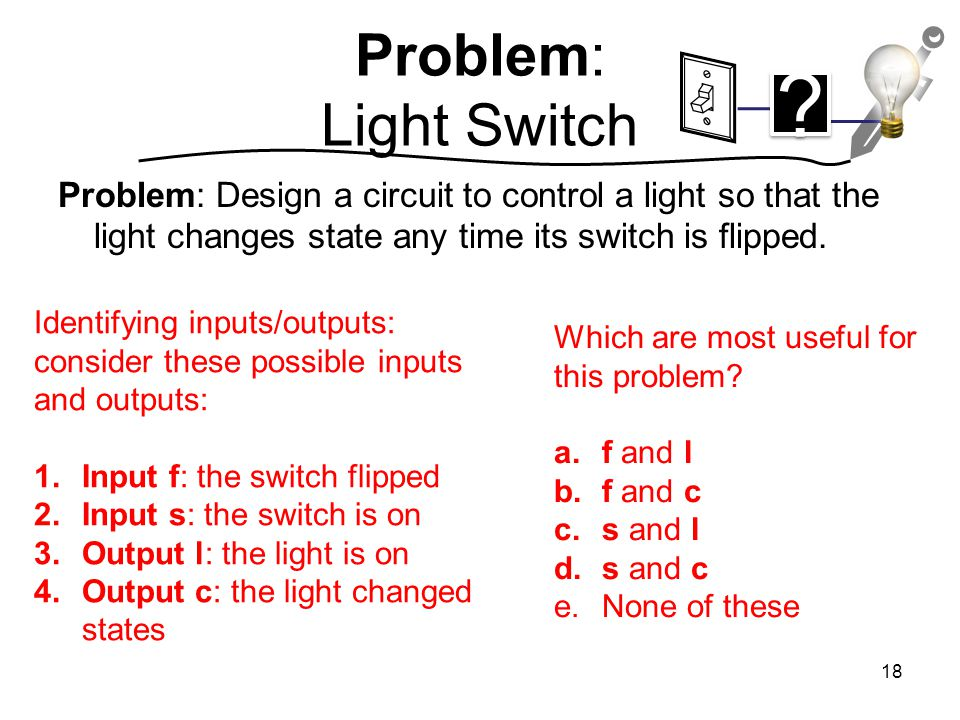 Problem: Light Switch Problem: Design a circuit to control a light so that the light changes state any time its switch is flipped.