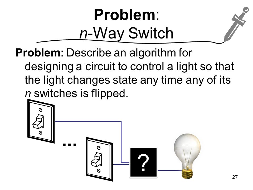 Problem: n-Way Switch Problem: Describe an algorithm for designing a circuit to control a light so that the light changes state any time any of its n switches is flipped.