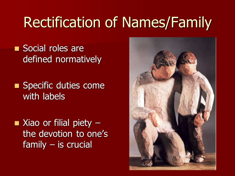Rectification of Names/Family Social roles are defined normatively Social roles are defined normatively Specific duties come with labels Specific duties come with labels Xiao or filial piety – the devotion to one's family – is crucial Xiao or filial piety – the devotion to one's family – is crucial