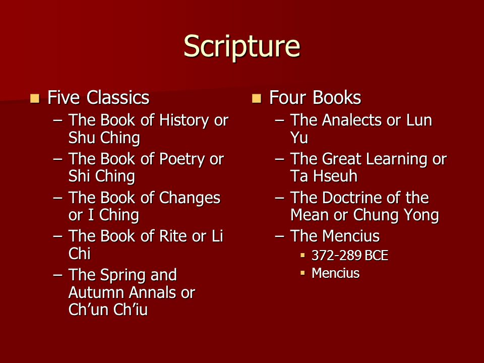 Scripture Five Classics Five Classics –The Book of History or Shu Ching –The Book of Poetry or Shi Ching –The Book of Changes or I Ching –The Book of Rite or Li Chi –The Spring and Autumn Annals or Ch'un Ch'iu Four Books Four Books –The Analects or Lun Yu –The Great Learning or Ta Hseuh –The Doctrine of the Mean or Chung Yong –The Mencius  372-289 BCE  Mencius