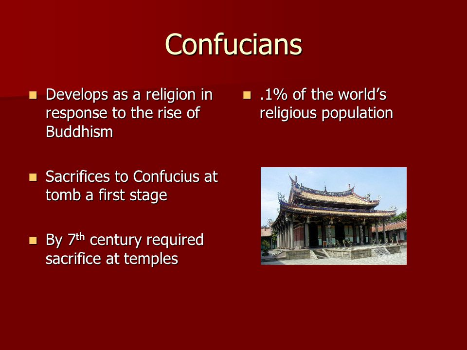 Confucians Develops as a religion in response to the rise of Buddhism Develops as a religion in response to the rise of Buddhism Sacrifices to Confucius at tomb a first stage Sacrifices to Confucius at tomb a first stage By 7 th century required sacrifice at temples By 7 th century required sacrifice at temples.1% of the world's religious population.1% of the world's religious population