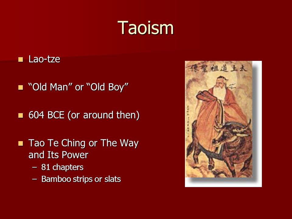 Taoism Lao-tze Lao-tze Old Man or Old Boy Old Man or Old Boy 604 BCE (or around then) 604 BCE (or around then) Tao Te Ching or The Way and Its Power Tao Te Ching or The Way and Its Power –81 chapters –Bamboo strips or slats