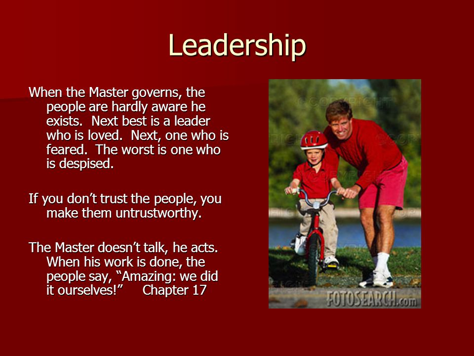 Leadership When the Master governs, the people are hardly aware he exists.