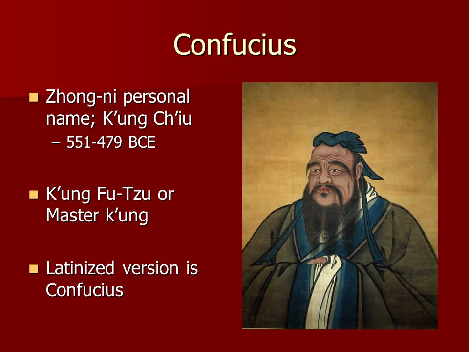 Confucius Zhong-ni personal name; K'ung Ch'iu Zhong-ni personal name; K'ung Ch'iu –551-479 BCE K'ung Fu-Tzu or Master k'ung K'ung Fu-Tzu or Master k'ung Latinized version is Confucius Latinized version is Confucius