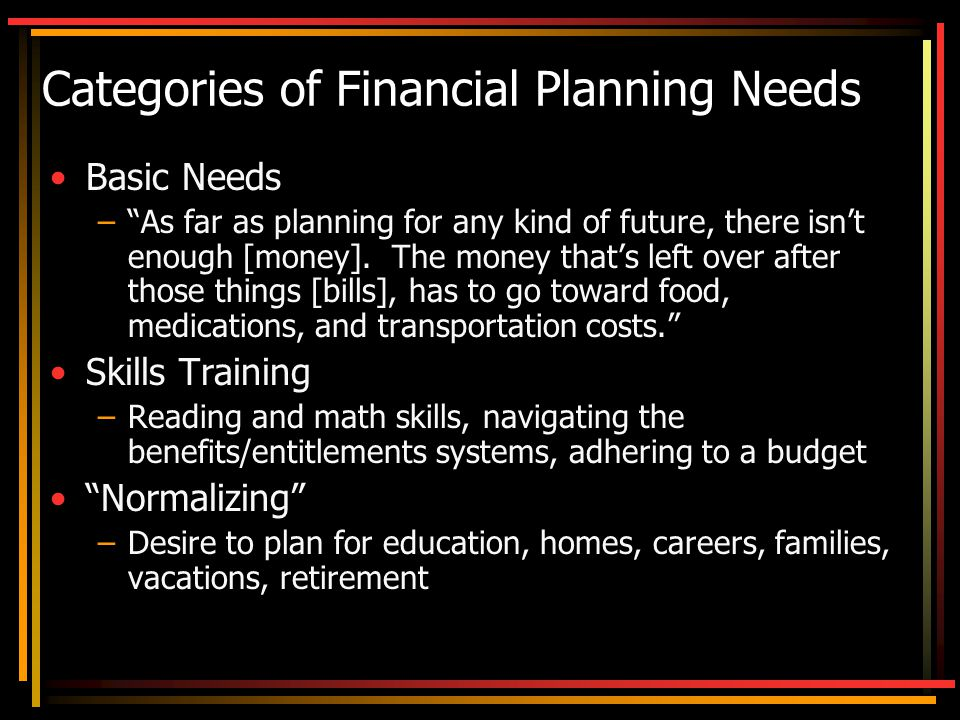 Categories of Financial Planning Needs Basic Needs – As far as planning for any kind of future, there isn't enough [money].