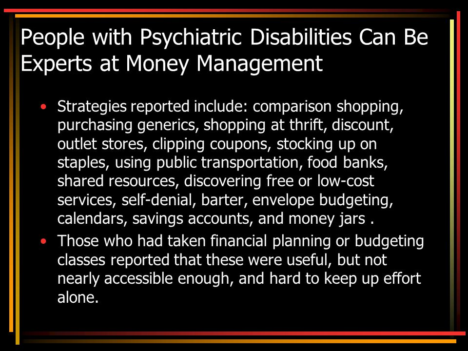 People with Psychiatric Disabilities Can Be Experts at Money Management Strategies reported include: comparison shopping, purchasing generics, shopping at thrift, discount, outlet stores, clipping coupons, stocking up on staples, using public transportation, food banks, shared resources, discovering free or low-cost services, self-denial, barter, envelope budgeting, calendars, savings accounts, and money jars.